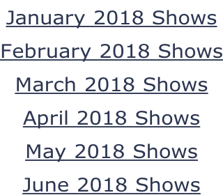 January 2018 Shows February 2018 Shows March 2018 Shows April 2018 Shows May 2018 Shows June 2018 Shows