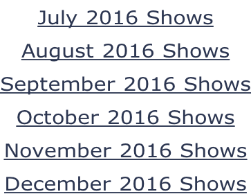 July 2016 Shows August 2016 Shows September 2016 Shows October 2016 Shows November 2016 Shows December 2016 Shows