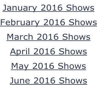 January 2016 Shows February 2016 Shows March 2016 Shows April 2016 Shows May 2016 Shows June 2016 Shows