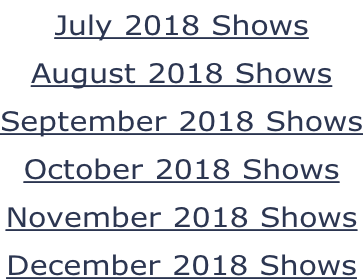 July 2018 Shows August 2018 Shows September 2018 Shows October 2018 Shows November 2018 Shows December 2018 Shows